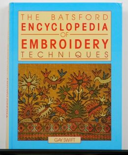 The Batsford Encyclopedia of Embroidery Techniques by Gay Swift