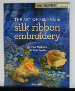 The Art of Felting & Silk Ribbon Embroidery by Di van Niekerk with Toody Cassidy