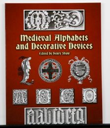 Medieval Alphabets and Decorative Devices edited by Henry Shaw